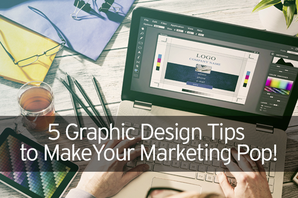 5 Graphic Design Tips to Make Your Marketing Pop!