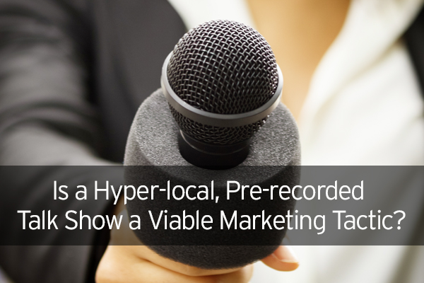 Is a Hyper-local, Pre-recorded Talk Show a Viable Marketing Tactic?