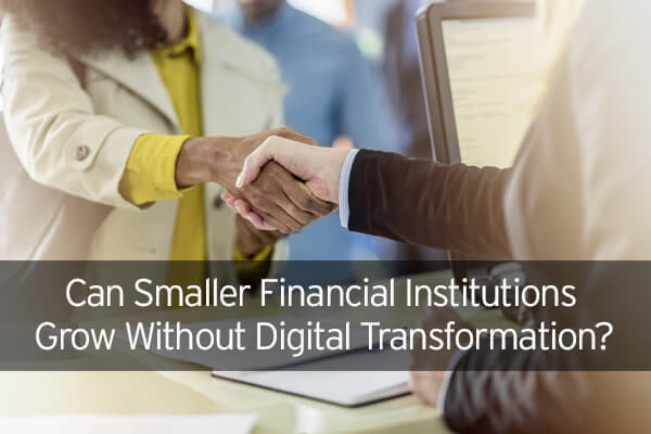 Can Smaller Financial Institutions Grow Without Digital Transformation?