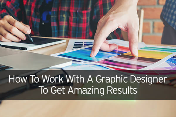 How To Work With A Graphic Designer To Get Amazing Results