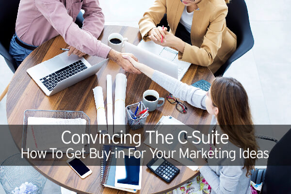 Convincing The C-Suite: How To Get Buy-in For Your Marketing Ideas